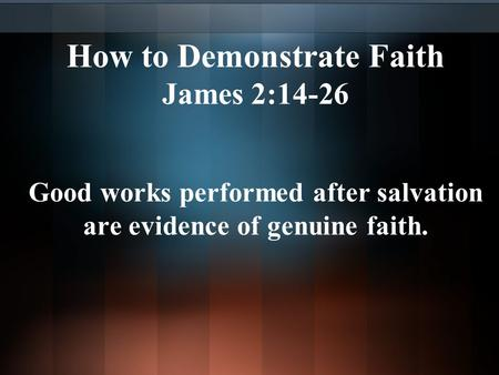 How to Demonstrate Faith James 2:14-26 Good works performed after salvation are evidence of genuine faith.