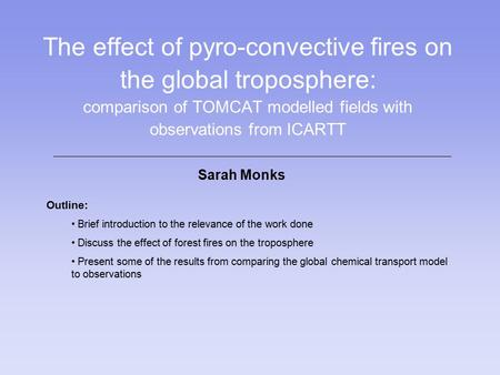 The effect of pyro-convective fires on the global troposphere: comparison of TOMCAT modelled fields with observations from ICARTT Sarah Monks Outline: