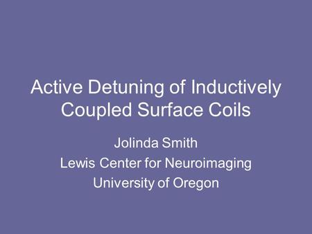 Active Detuning of Inductively Coupled Surface Coils Jolinda Smith Lewis Center for Neuroimaging University of Oregon.