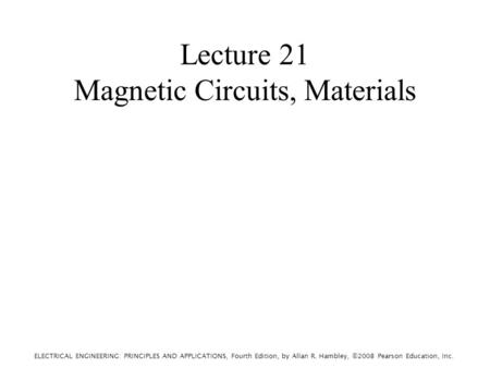 ELECTRICAL ENGINEERING: PRINCIPLES AND APPLICATIONS, Fourth Edition, by Allan R. Hambley, ©2008 Pearson Education, Inc. Lecture 21 Magnetic Circuits, Materials.