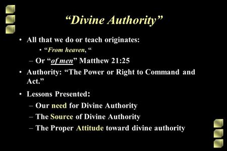 """Divine Authority"" All that we do or teach originates: ""From heaven, "" –Or ""of men"" Matthew 21:25 Authority: ""The Power or Right to Command and Act."" Lessons."