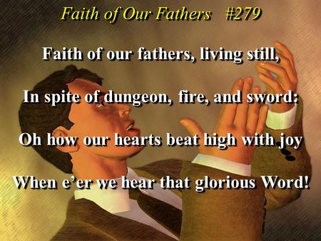 Faith of our fathers, living still, In spite of dungeon, fire, and sword: Oh how our hearts beat high with joy When e'er we hear that glorious Word! Faith.