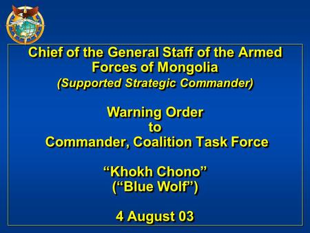 "Chief of the General Staff of the Armed Forces of Mongolia (Supported Strategic Commander) Warning Order to Commander, Coalition Task Force ""Khokh Chono"""