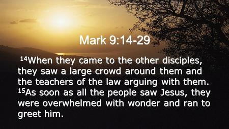 Mark 9:14-29 14 When they came to the other disciples, they saw a large crowd around them and the teachers of the law arguing with them. 15 As soon as.