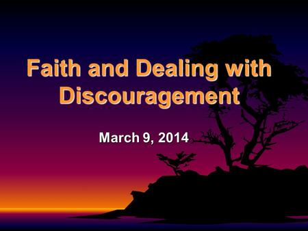 Faith and Dealing with Discouragement March 9, 2014.