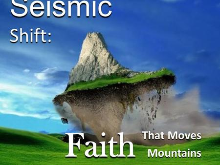 "Seismic Shift: That Moves Mountains Faith. What are your ""mountain"" obstacles in life? How do you overcome your obstacles?"