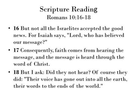 Scripture Readin g Romans 10:16-18 16 But not all the Israelites accepted the good news. For Isaiah says, Lord, who has believed our message? 17 Consequently,
