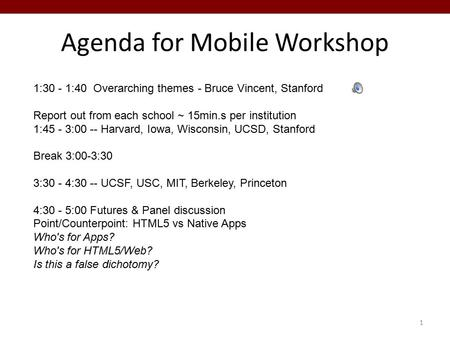 Agenda for Mobile Workshop 1 1:30 - 1:40 Overarching themes - Bruce Vincent, Stanford Report out from each school ~ 15min.s per institution 1:45 - 3:00.