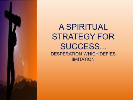 A SPIRITUAL STRATEGY FOR SUCCESS... DESPERATION WHICH DEFIES lIMITATION.