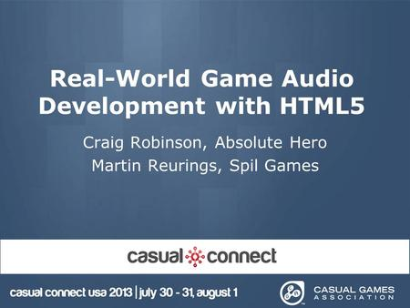 Real-World Game Audio Development with HTML5 Craig Robinson, Absolute Hero Martin Reurings, Spil Games.