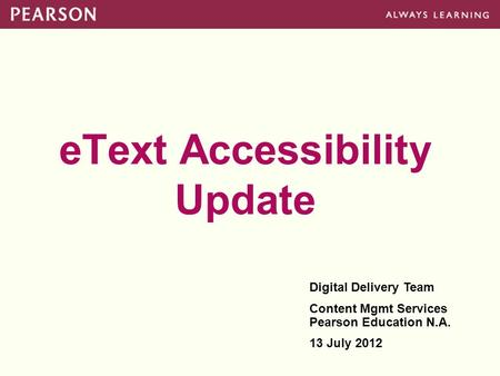 EText Accessibility Update Digital Delivery Team Content Mgmt Services Pearson Education N.A. 13 July 2012.
