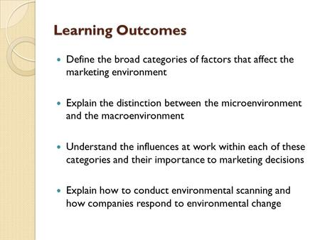 Learning Outcomes Define the broad categories of factors that affect the marketing environment Explain the distinction between the microenvironment and.