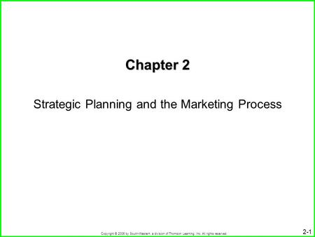 Copyright © 2006 by South-Western, a division of Thomson Learning, Inc. All rights reserved. 2-1 Chapter 2 Strategic Planning and the Marketing Process.