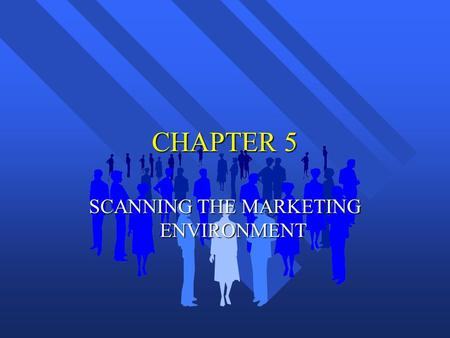 CHAPTER 5 SCANNING THE MARKETING ENVIRONMENT. TRENDS IN THE MACROENVIRONMENT n Trends vs. Fad n Mega-trends – Large social, economic, political and technological.