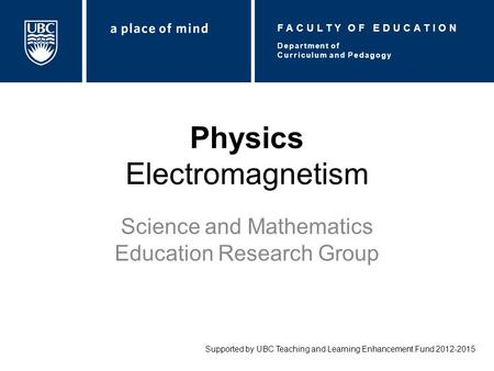 Physics Electromagnetism Science and Mathematics Education Research Group Supported by UBC Teaching and Learning Enhancement Fund 2012-2015 Department.