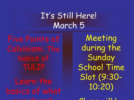 It's Still Here! March 5 Five Points of Calvinism: The basics of TULIP Learn the basics of what our church believes!! Meeting during the Sunday School.