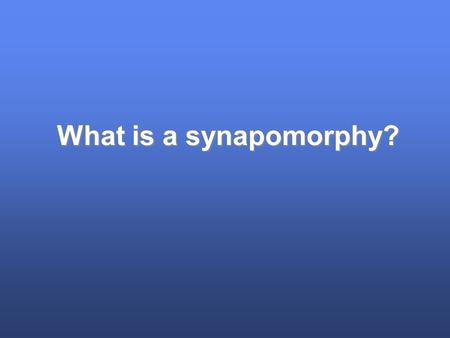 What is a synapomorphy?. Terms systematics [taxonomy, phylogenetics] phylogeny/phylogenetic tree cladogram tips, branches, nodes homology apomorphy synapomorhy.