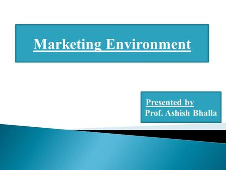 Marketing Environment Presented by Prof. Ashish Bhalla.