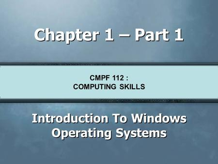CMPF124 Basic Skills For Knowledge Workers Chapter 1 – Part 1 Introduction To Windows Operating Systems CMPF 112 : COMPUTING SKILLS.