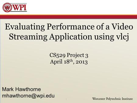 Evaluating Performance of a Video Streaming Application using vlcj CS529 Project 3 April 18 th, 2013 1 Mark Hawthorne