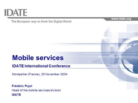The European way to think the Digital World www.idate.org Mobile services IDATE International Conference Montpellier (France), 25 November 2004 Frédéric.
