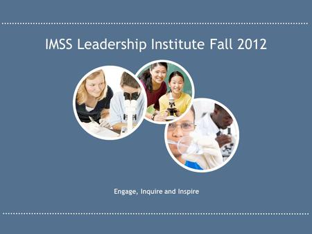 Engage, Inquire and Inspire IMSS Leadership Institute Fall 2012.