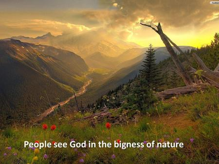 People see God in the bigness of nature. People see God in the smallness of nature.
