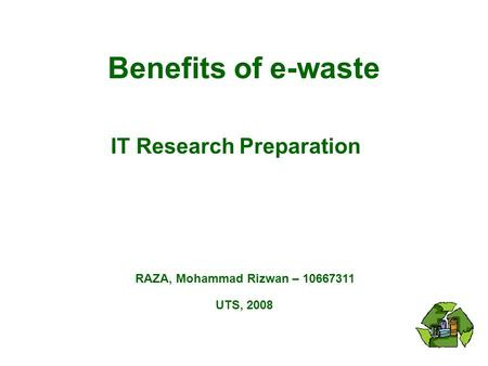 Benefits of e-waste RAZA, Mohammad Rizwan – 10667311 UTS, 2008 IT Research Preparation.