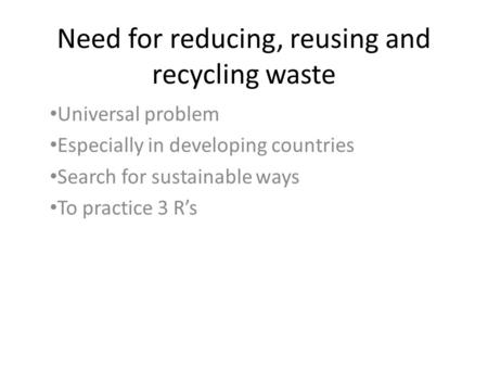 Need for reducing, reusing and recycling waste Universal problem Especially in developing countries Search for sustainable ways To practice 3 R's.