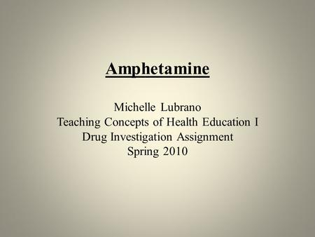 Amphetamine Michelle Lubrano Teaching Concepts of Health Education I Drug Investigation Assignment Spring 2010.