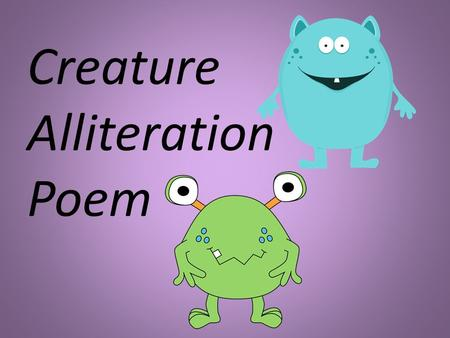Creature Alliteration Poem. What is an alliteration? An alliteration is when a sentence or phrase mostly begins with the same letter or sound. *Dunkin.