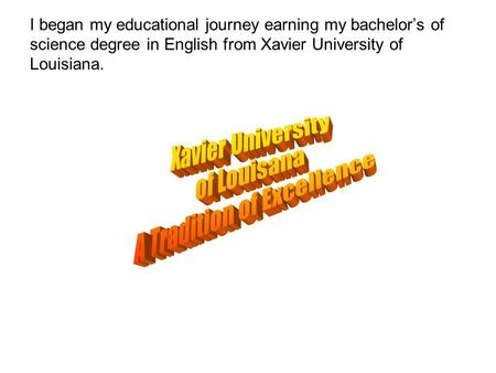 I began my educational journey earning my bachelor's of science degree in English from Xavier University of Louisiana.