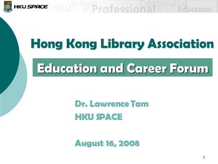 1 Hong Kong Library Association Dr. Lawrence Tam HKU SPACE August 16, 2008 Education and Career Forum.