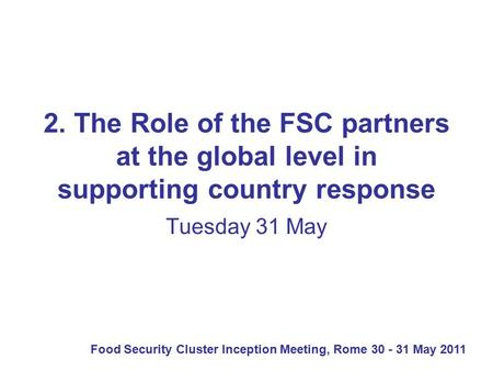 Food Security Cluster Inception Meeting, Rome 30 - 31 May 2011 2. The Role of the FSC partners at the global level in supporting country response Tuesday.
