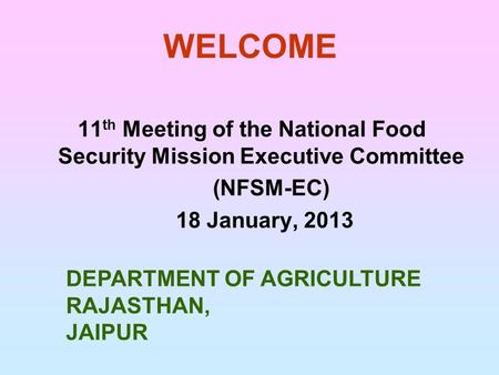 WELCOME 11 th Meeting of the National Food Security Mission Executive Committee (NFSM-EC) 18 January, 2013 DEPARTMENT OF AGRICULTURE RAJASTHAN, JAIPUR.