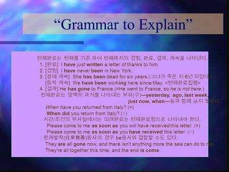 """Grammar to Explain"" 현재완료는 현재를 기준 하여 현재까지의 경험, 완료, 결과, 계속을 나타낸다. 1. [ 완료 ] I have just written a letter of thanks to him. 2. [ 경험 ] I have never been in."