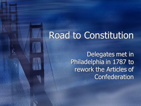 Road to Constitution Delegates met in Philadelphia in 1787 to rework the Articles of Confederation.