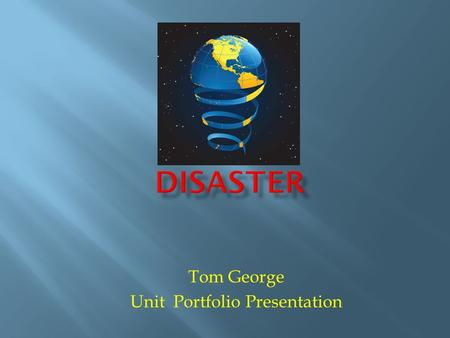Tom George Unit Portfolio Presentation. This unit will focus on using knowledge gained during the weather module to understand what natural disasters.