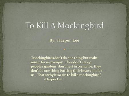 "By: Harper Lee ""Mockingbirds don't do one thing but make music for us to enjoy. They don't eat up people's gardens, don't nest in corncribs, they don't."