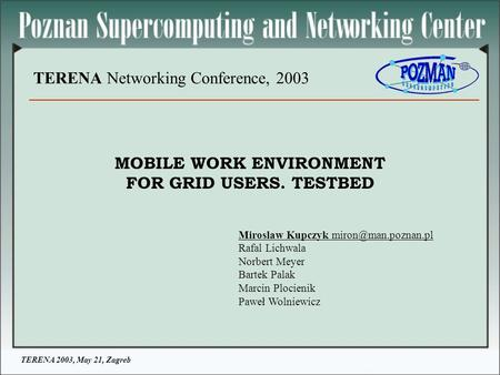TERENA 2003, May 21, Zagreb TERENA Networking Conference, 2003 MOBILE WORK ENVIRONMENT FOR GRID USERS. TESTBED Miroslaw Kupczyk Rafal.