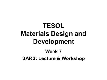 TESOL Materials Design and Development Week 7 SARS: Lecture & Workshop.