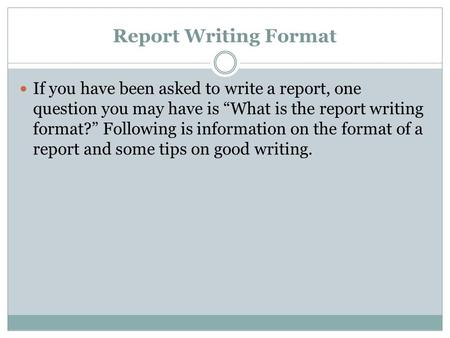 "Report Writing Format If you have been asked to write a report, one question you may have is ""What is the report writing format?"" Following is information."