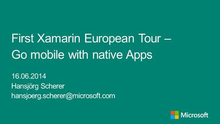 First Xamarin European Tour – Go mobile with native Apps 16.06.2014 Hansjörg Scherer