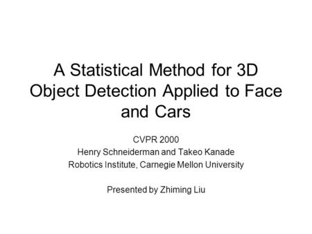 A Statistical Method for 3D Object Detection Applied to Face and Cars CVPR 2000 Henry Schneiderman and Takeo Kanade Robotics Institute, Carnegie Mellon.