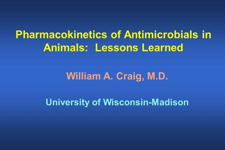 Pharmacokinetics of Antimicrobials in Animals: Lessons Learned William A. Craig, M.D. University of Wisconsin-Madison.