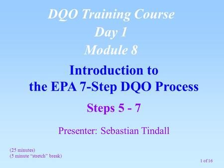 "1 of 16 Introduction to the EPA 7-Step DQO Process DQO Training Course Day 1 Module 8 (25 minutes) (5 minute ""stretch"" break) Steps 5 - 7 Presenter: Sebastian."
