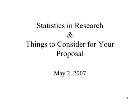 1 Statistics in Research & Things to Consider for Your Proposal May 2, 2007.