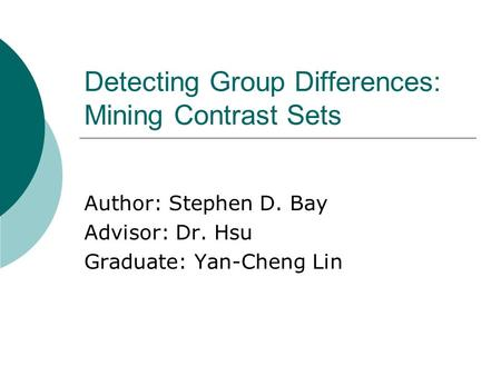 Detecting Group Differences: Mining Contrast Sets Author: Stephen D. Bay Advisor: Dr. Hsu Graduate: Yan-Cheng Lin.