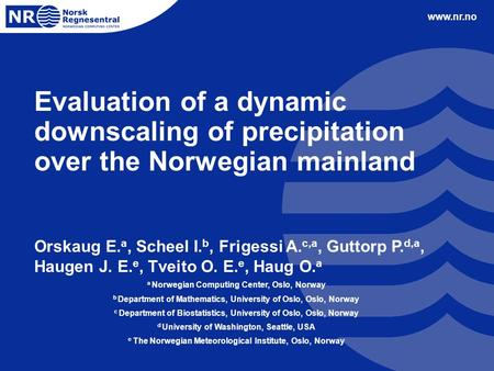 Www.nr.no Evaluation of a dynamic downscaling of precipitation over the Norwegian mainland Orskaug E. a, Scheel I. b, Frigessi A. c,a, Guttorp P. d,a,