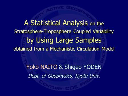 A Statistical Analysis on the Stratosphere-Troposphere Coupled Variability by Using Large Samples obtained from a Mechanistic Circulation Model Yoko NAITO.